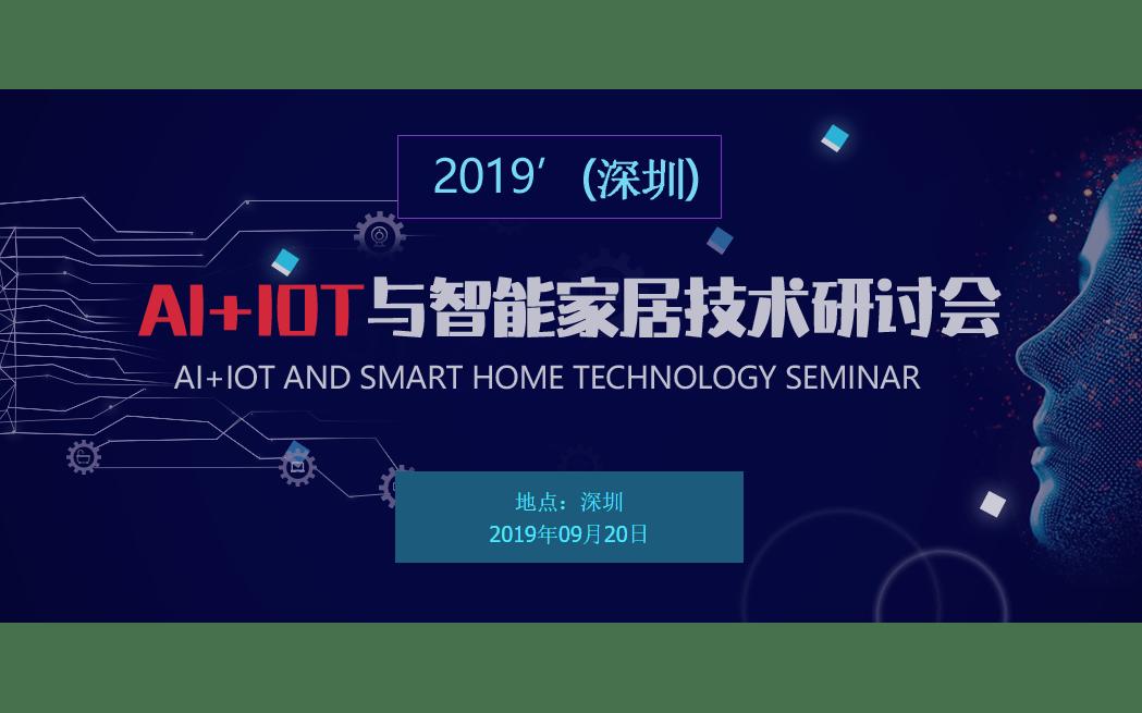 2019(深圳)Ai+IOT与智能家居技术研讨会  已截止报名